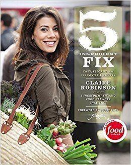 5 Ingredient Fix 5 Ingredient Fix Easy Elegant and Irresistible Recipes Claire