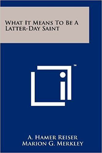 A. Hamer Reiser What It Means To Be A LatterDay Saint A Hamer Reiser Marion G