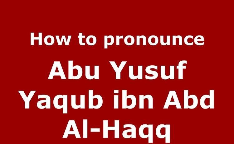 Abu Yusuf Yaqub ibn Abd Al-Haqq How to pronounce Abu Yusuf Yaqub ibn Abd AlHaqq ArabicMorocco