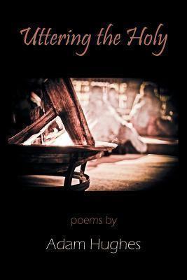 Adam Hughes (poet) Uttering the Holy by Adam Hughes