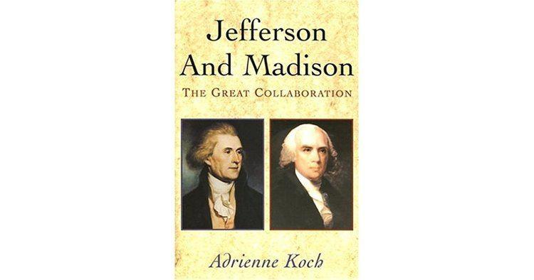 Adrienne Koch Jefferson Madison The Great Collaboration by Adrienne Koch