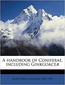 Albert Bruce Jackson A handbook of Coniferae including Ginkgoace Albert Bruce Jackson