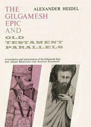 Alexander Heidel The Gilgamesh Epic and Old Testament Parallels by Alexander Heidel