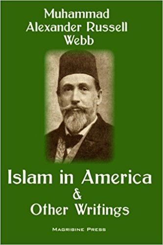 Alexander Russell Webb Islam in America and Other Writings Muhammad Alexander Russell Webb