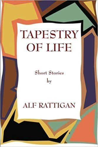 Alf Rattigan Tapestry of Life Short Stories by Alf Rattigan Alf Rattigan