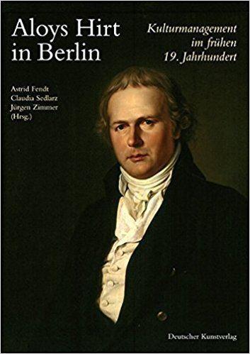 Aloys Hirt Aloys Hirt in Berlin Kulturmamgement im frhen 19 Jahrhundert