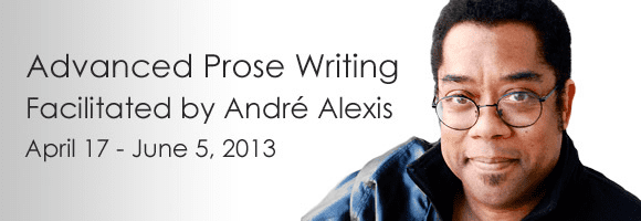 Andre Alexis Advanced Prose Writing Workshop Facilitated by Andr