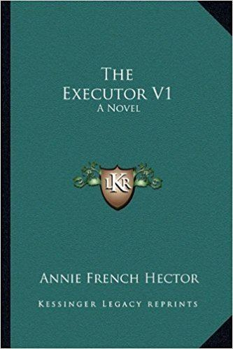 Annie French Hector The Executor V1 A Novel Annie French Hector 9781163282472 Amazon