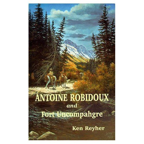 Antoine Robidoux Antoine Robidoux and Fort Uncompahgre IntrepidXJ39s