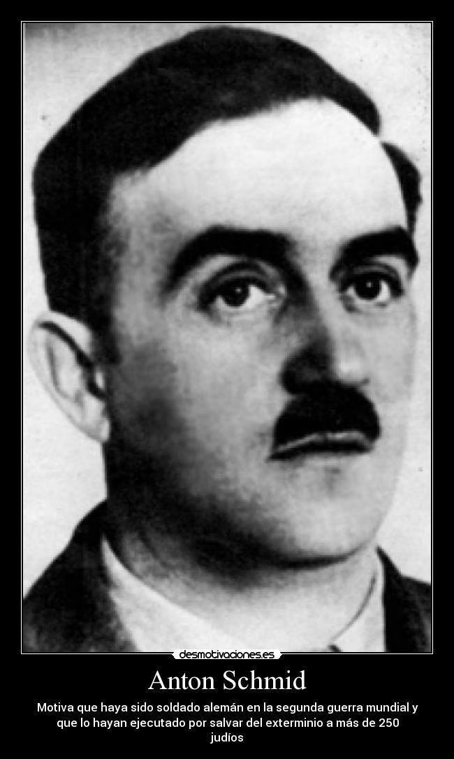Anton Schmid Sergeant Anton Schmid was executed for high treason
