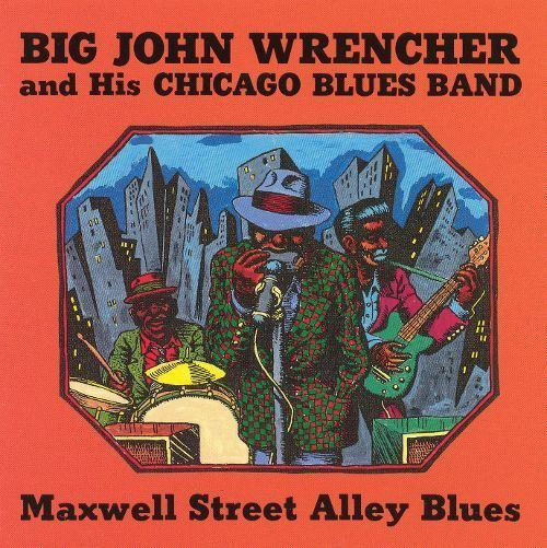 Big John Wrencher Maxwell Street Alley Blues Big John Wrencher Songs Reviews