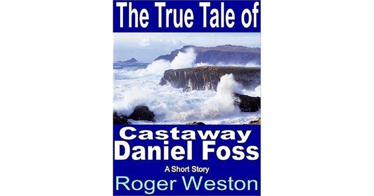 Daniel Foss The True Tale of Castaway Daniel Foss by Roger Weston