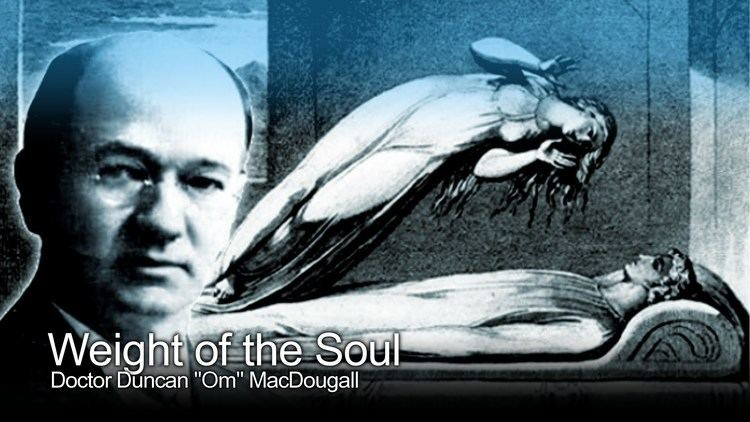 Duncan MacDougall (doctor) Weight of the Human Soul Doctor Duncan MacDougall The