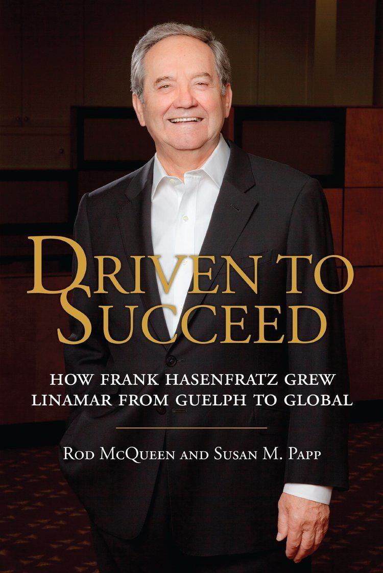 Frank Hasenfratz Driven to Succeed How Frank Hasenfratz Grew Linamar from