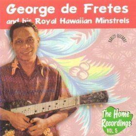 George de Fretes George de Fretes and his Royal Hawaiian Minstrels The Home