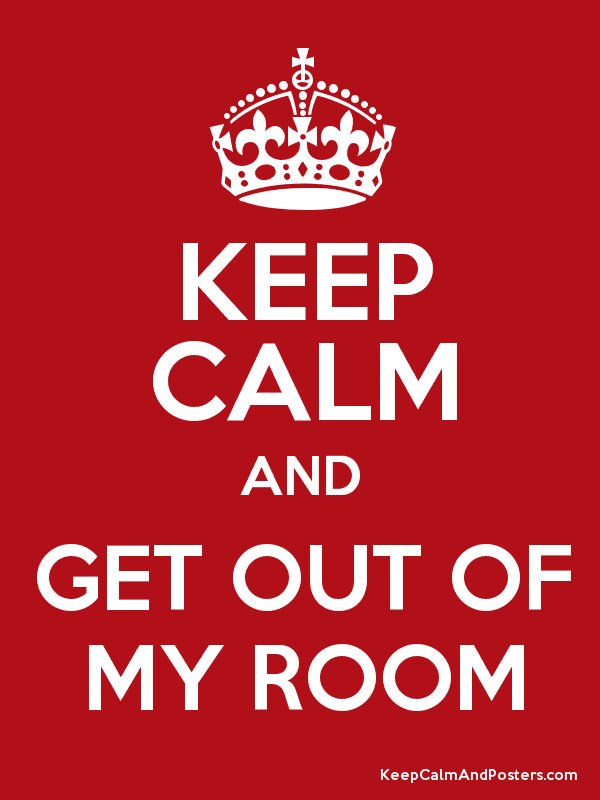 Get Out of My Room KEEP CALM AND GET OUT OF MY ROOM Keep Calm and Posters Generator