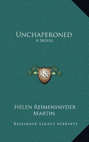 Helen Reimensnyder Martin Unchaperoned A Novel Helen Reimensnyder Martin 9781163598917