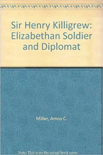 Henry Killigrew (diplomat) Sir Henry Killigrew Elizabethan Soldier and Diplomat A C Miller