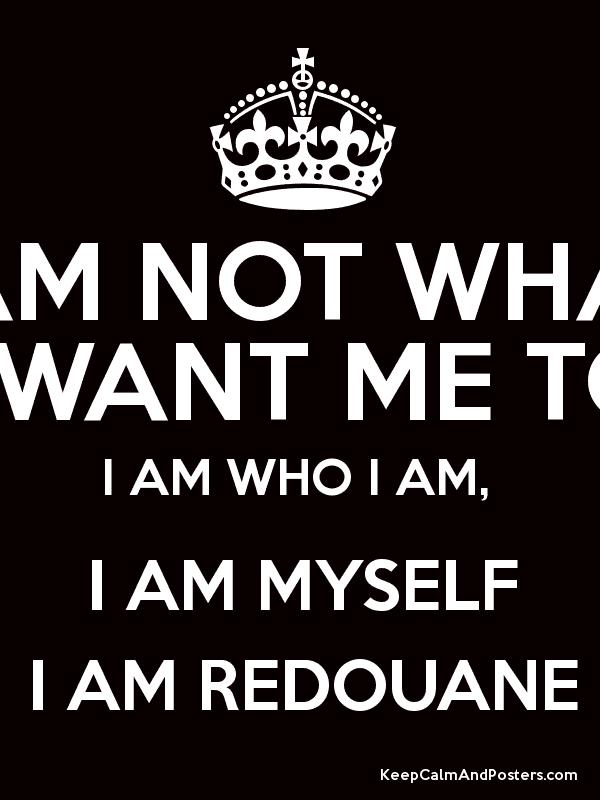 I Am Not What You Want I AM NOT WHAT YOU WANT ME TO BE I AM WHO I AM I AM MYSELF I AM