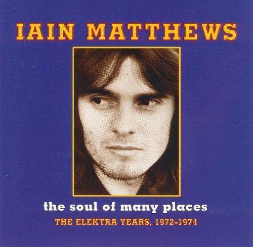 Iain Matthews The Soul of Many Places The Elektra Years 19721974 Ian Matthews
