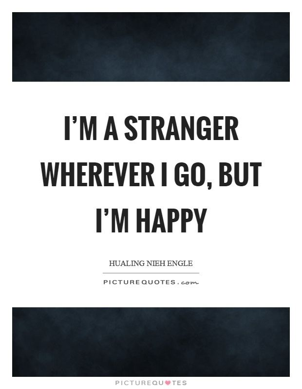 I'm a Stranger Im a stranger wherever I go but Im happy Picture Quotes