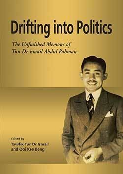 Ismail Abdul Rahman Drifting into Politics The Unfinished Memoirs of Tun Dr Ismail