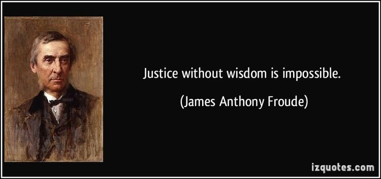 James Anthony Froude Justice without wisdom is impossible