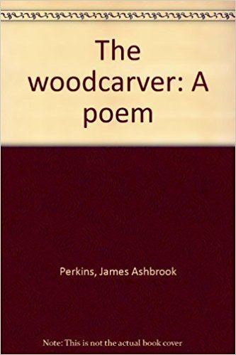 James Ashbrook Perkins The Woodcarver A Poem James Ashbrook Perkins 9780916684266