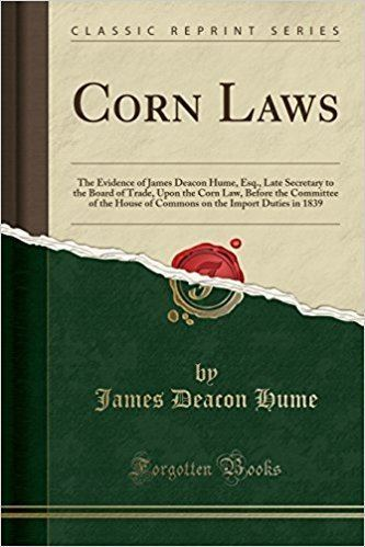 James Deacon Hume Corn Laws The Evidence of James Deacon Hume Esq Late Secretary