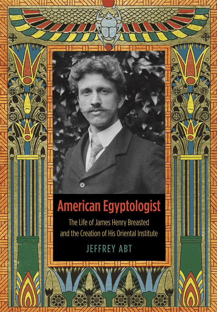 James Henry Breasted American Egyptologist The Life of James Henry Breasted and the