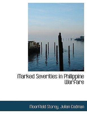 Julian Codman Marked Severities in Philippine Warfare by Julian Codman Moorfield
