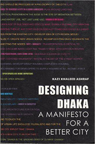 Kazi Khaleed Ashraf Designing Dhaka A Manifesto for a Better City Kazi Khaleed Ashraf