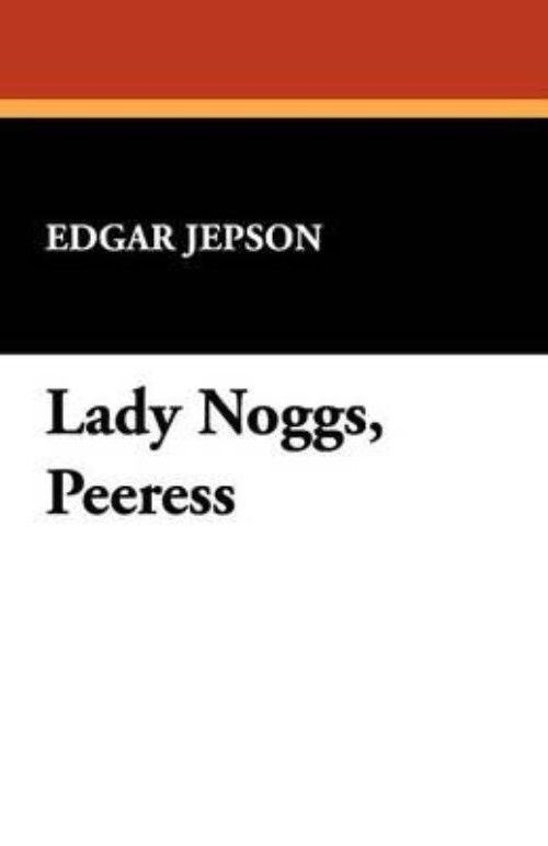 Lady Noggs NEW Lady Noggs Peeress by Edgar Jepson Paperback Book English