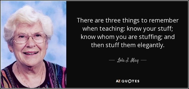 Lola J. May Lola J May quote There are three things to remember when teaching