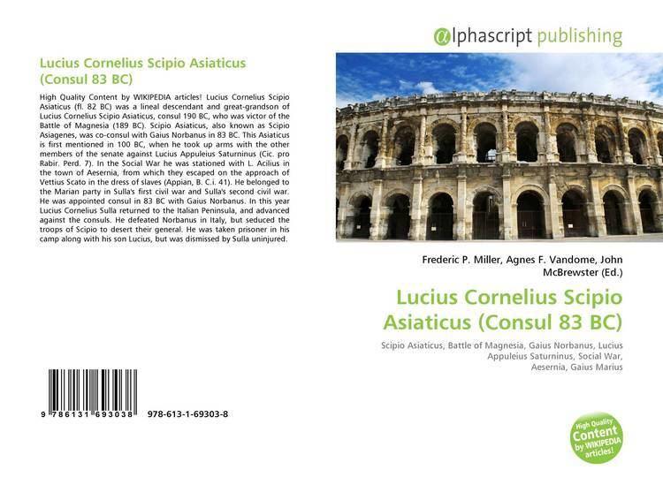 Lucius Cornelius Scipio Asiaticus (consul 83 BC) Lucius Cornelius Scipio Asiaticus Consul 83 BC 9786131693038