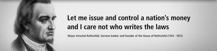 Mayer Amschel Rothschild Let me issue and control a nations money and I care not who writes