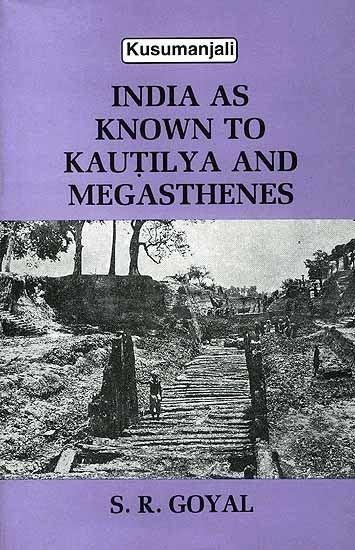 Megasthenes India as Known to Kautilya and Megasthenes