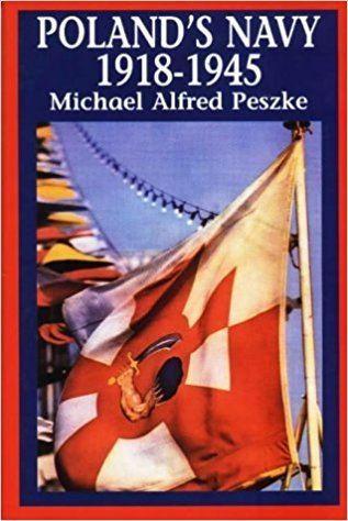 Michael Alfred Peszke Polands Navy 19181945 Michael Alfred Peszke 9780781806725