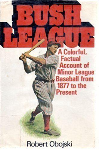 Robert Obojski Bush league a history of minor league baseball Robert Obojski