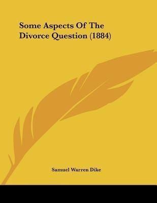 Samuel Warren Dike Some Aspects of the Divorce Question 1884 by Samuel Warren Dike