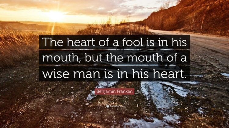 The Heart of a Fool Benjamin Franklin Quote The heart of a fool is in his mouth but