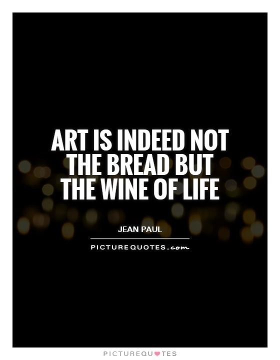 The Wine of Life Art is indeed not the bread but the wine of life Picture Quotes