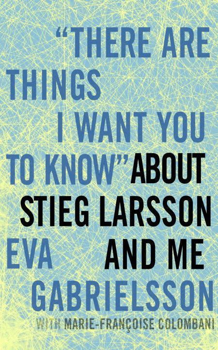 """""""There Are Things I Want You to Know"""" About Stieg Larsson and Me """"There Are Things I Want You to Know"""" About Stieg Larsson and Me"""