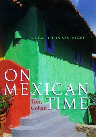 Tony Cohan On Mexican Time A New Life In San Miguel by Tony Cohan