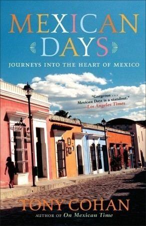 Tony Cohan Mexican Days Journeys into the Heart of Mexico by Tony Cohan