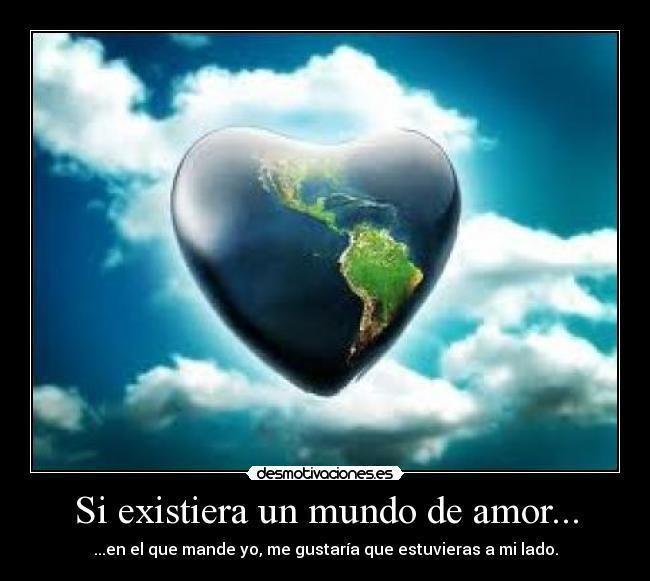 Un Mundo de amor Si existiera un mundo de amor Desmotivaciones