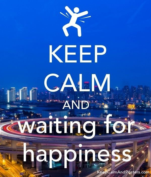 Waiting for Happiness KEEP CALM AND waiting for happiness Keep Calm and Posters