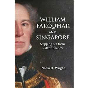 William Farquhar William Farquhar and Singapore Stepping out from Raffles Shadow
