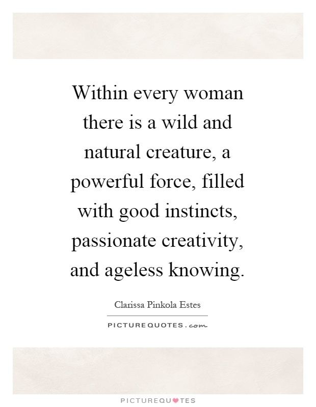 Within Every Woman Within every woman there is a wild and natural creature a